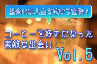 出会いは人生を広げる宝物!コーヒーを好きになった素敵な出会い Vol.5