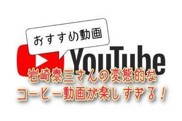 【おすすめ動画】岩崎泰三さんの変態的なコーヒー動画が楽しすぎる!